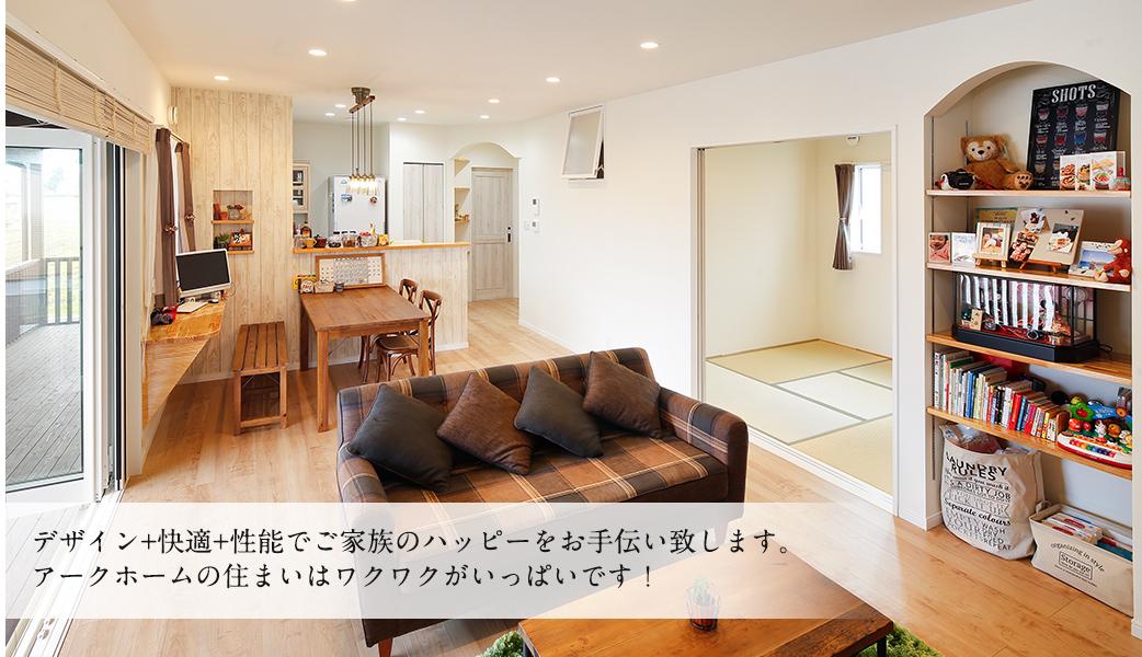 デザイン+快適+性能でご家族のハッピーをお手伝い致します。アークホームの住まいはワクワクがいっぱいです!